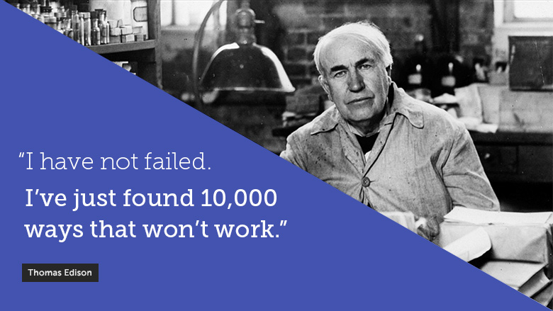 Thomas Edison - I have not failed.